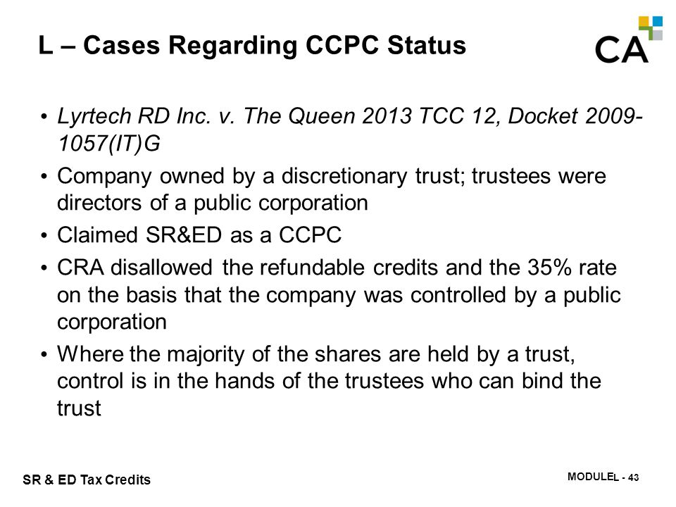 SR & ED Tax Credits MODULE N -342 L – Cases Regarding CCPC Status Lyrtech RD Inc. v. The Queen 2013 TCC 12, Docket 2009- 1057(IT)G Company owned by a