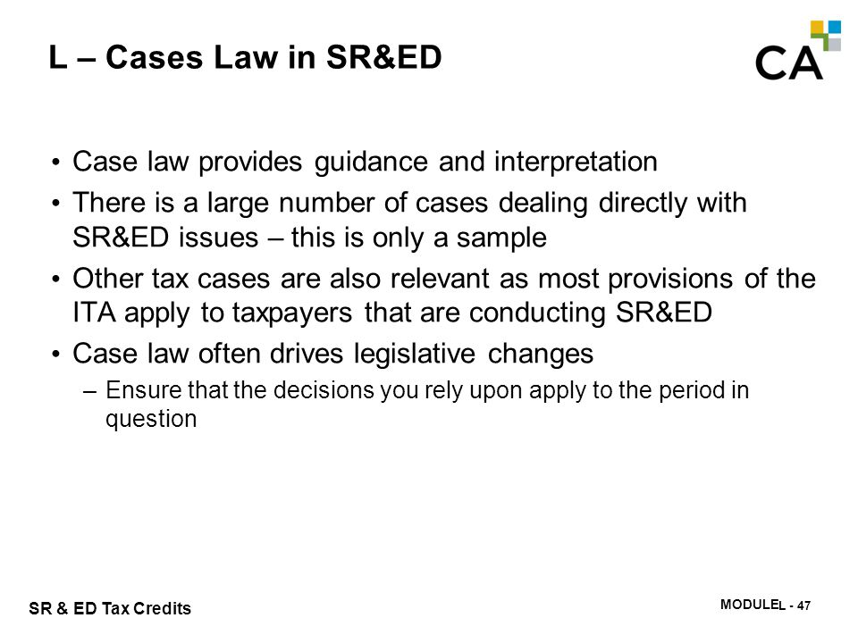 SR & ED Tax Credits MODULE N -348 L – Cases Law in SR&ED Case law provides guidance and interpretation There is a large number of cases dealing direct