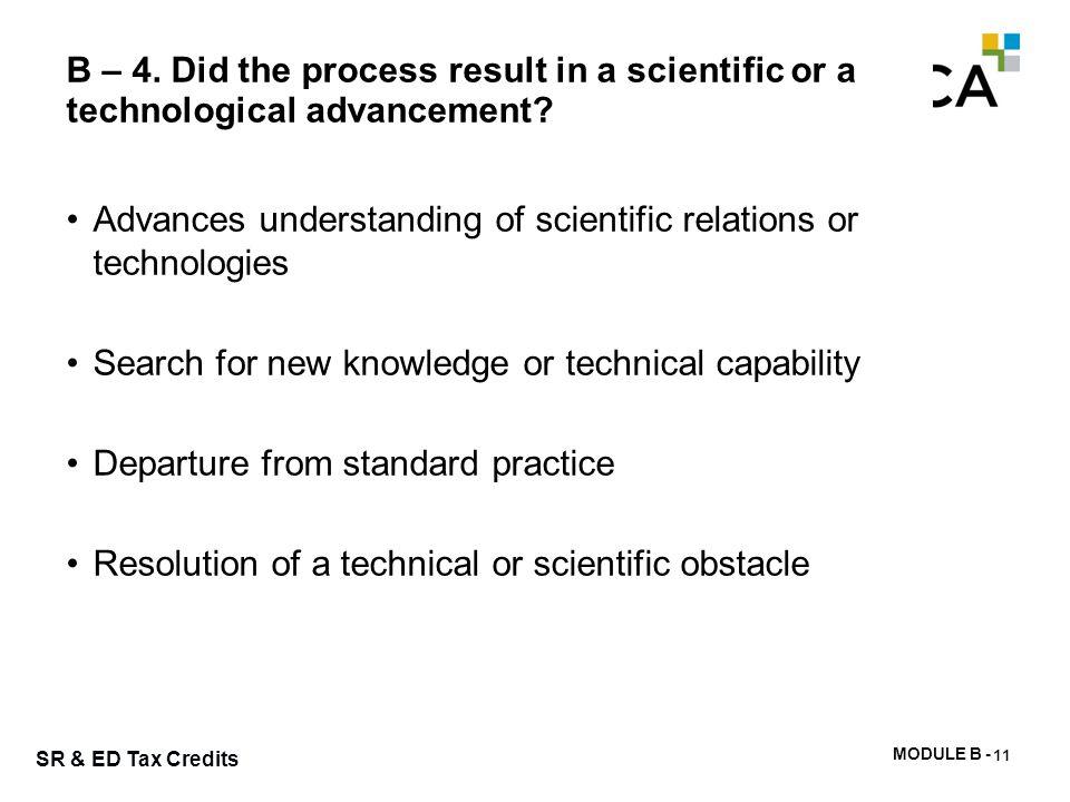 MODULE B - 34 SR & ED Tax Credits B – 4. Did the process result in a scientific or a technological advancement? Advances understanding of scientific r