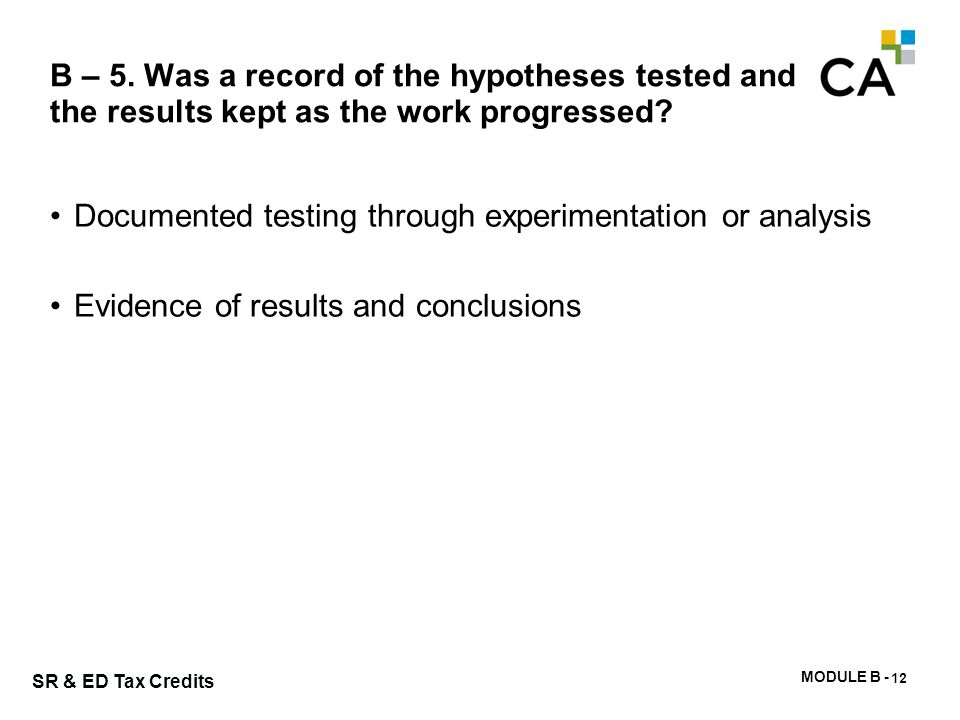 MODULE B - 36 SR & ED Tax Credits B – 5. Was a record of the hypotheses tested and the results kept as the work progressed? Documented testing through