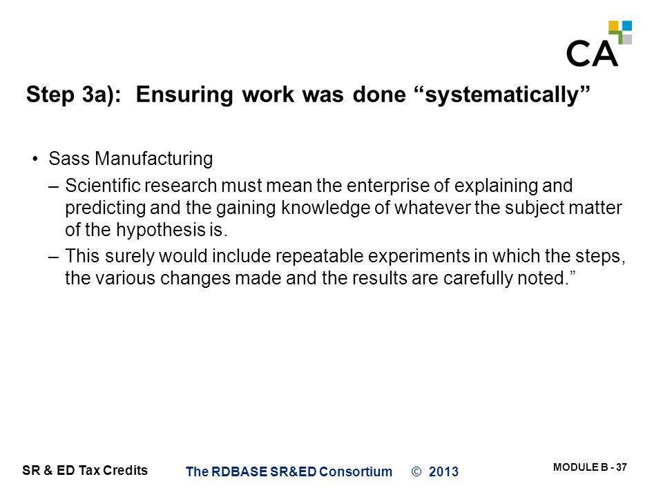 """MODULE B - 37 SR & ED Tax Credits Step 3a): Ensuring work was done """"systematically"""" Sass Manufacturing –Scientific research must mean the enterprise o"""