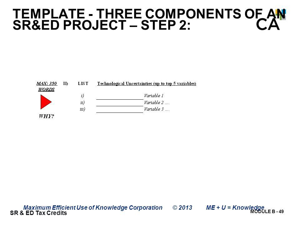 MODULE B - 49 SR & ED Tax Credits Maximum Efficient Use of Knowledge Corporation © 2013 ME + U = Knowledge TEMPLATE - THREE COMPONENTS OF AN SR&ED PRO