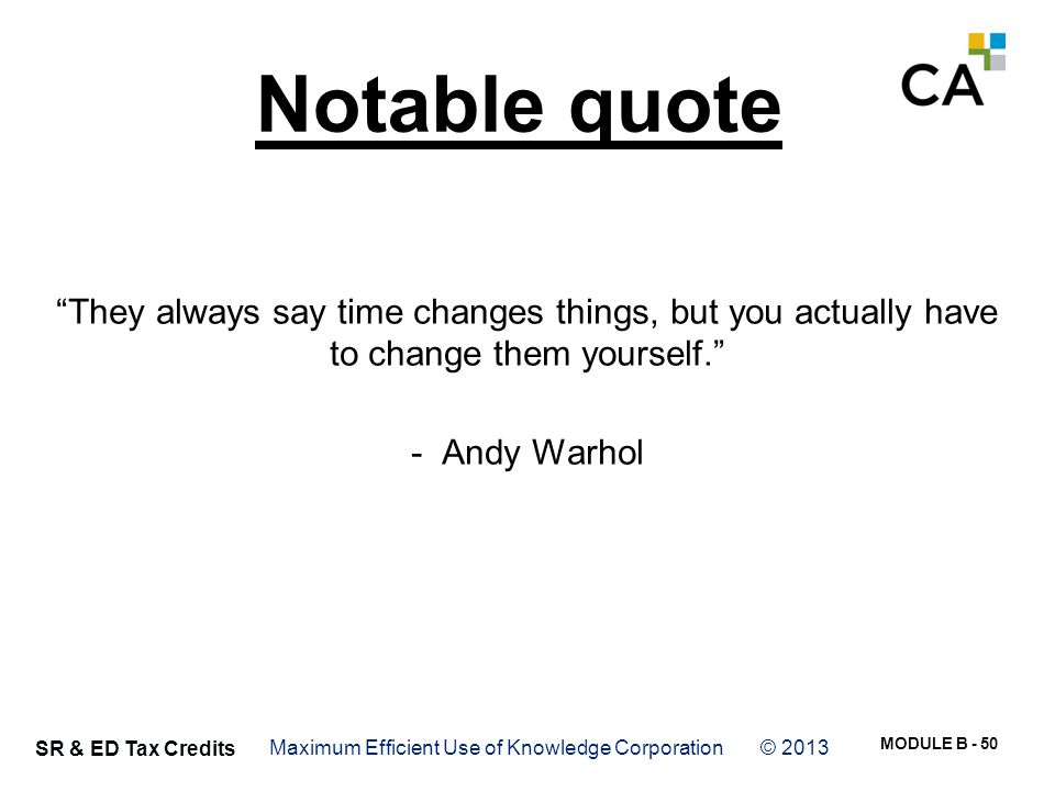 """MODULE B - 50 SR & ED Tax Credits Notable quote """"They always say time changes things, but you actually have to change them yourself."""" - Andy Warhol Ma"""