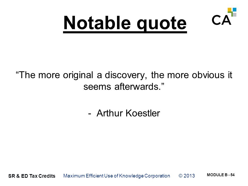 """MODULE B - 54 SR & ED Tax Credits Notable quote """"The more original a discovery, the more obvious it seems afterwards."""" - Arthur Koestler Maximum Effic"""