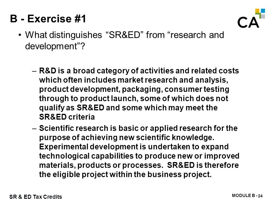 """MODULE B - 63 SR & ED Tax Credits B - Exercise #1 What distinguishes """"SR&ED"""" from """"research and development""""? –R&D is a broad category of activities a"""