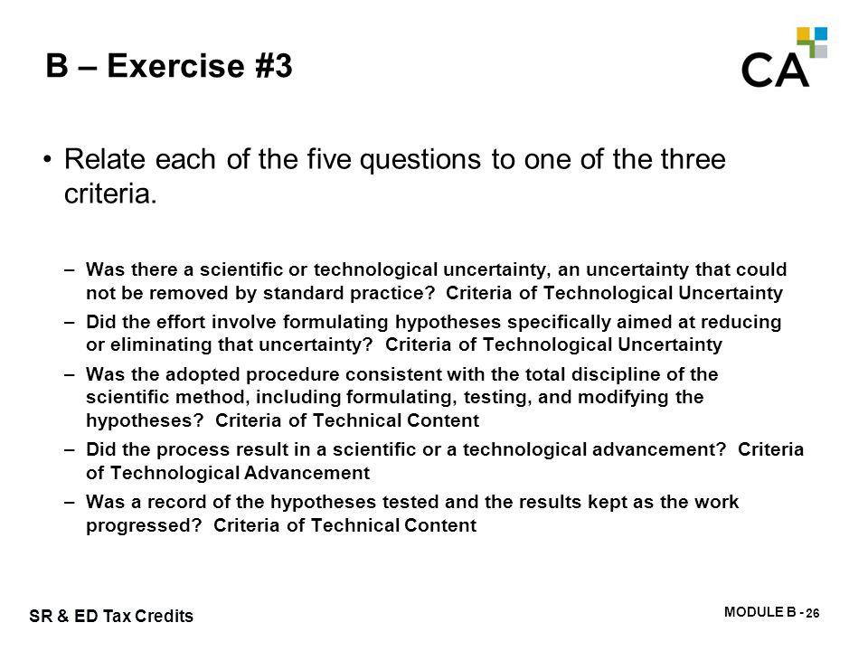 MODULE B - 65 SR & ED Tax Credits B – Exercise #3 Relate each of the five questions to one of the three criteria. –Was there a scientific or technolog