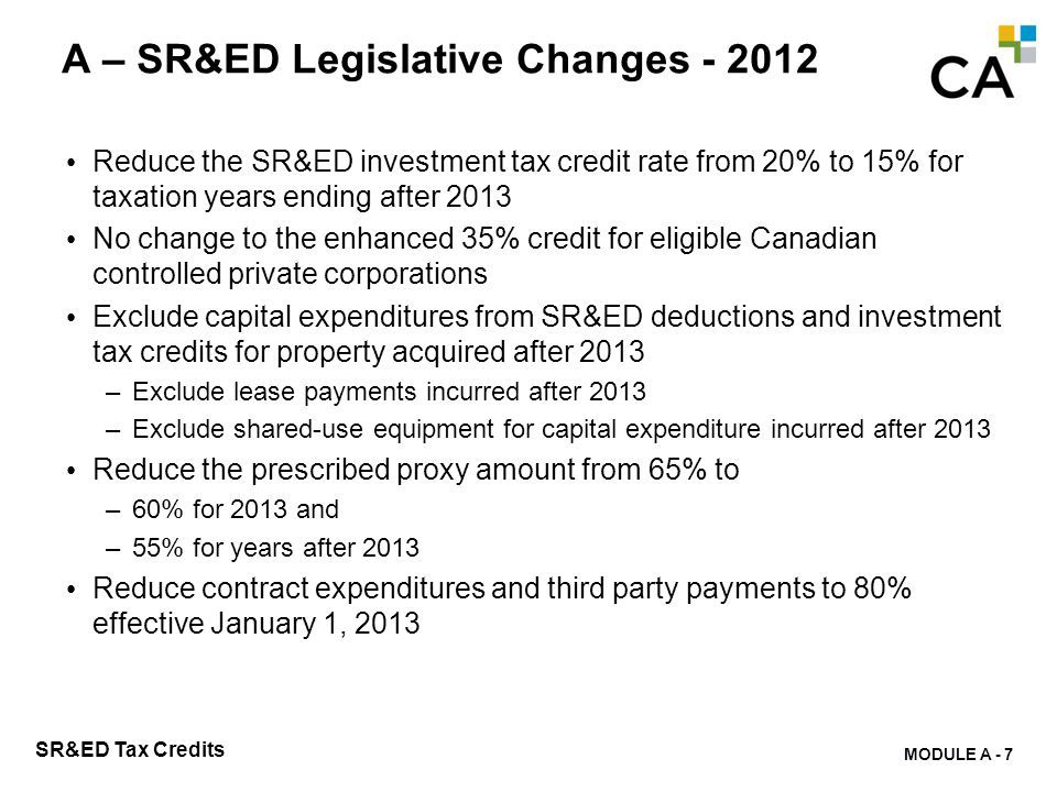 MODULE A - 7 SR&ED Tax Credits A – SR&ED Legislative Changes - 2012 Reduce the SR&ED investment tax credit rate from 20% to 15% for taxation years end