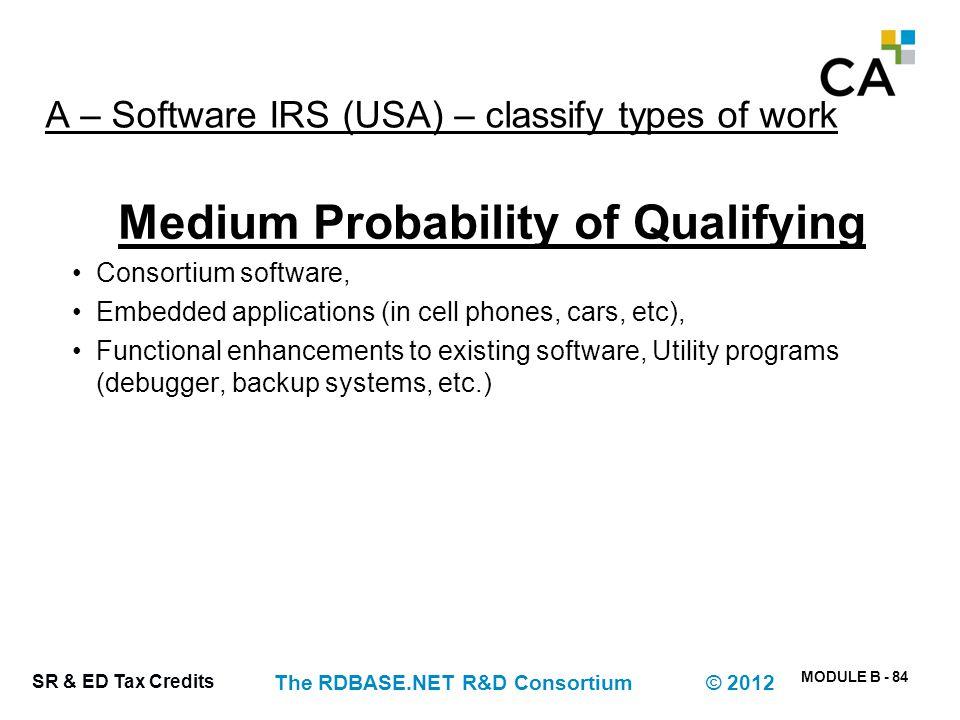 MODULE B - 84 SR & ED Tax Credits The RDBASE.NET R&D Consortium © 2012 A – Software IRS (USA) – classify types of work Medium Probability of Qualifyin