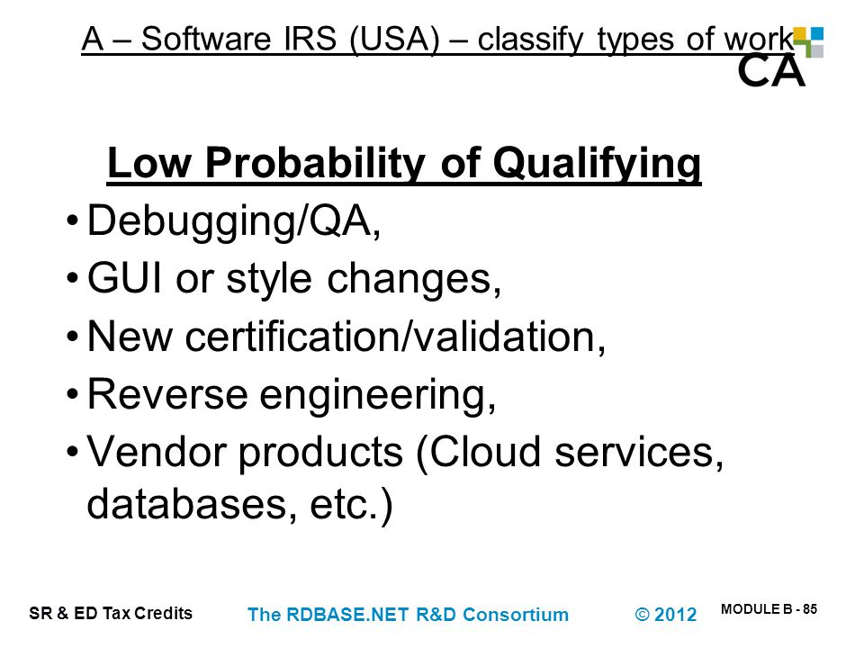 MODULE B - 85 SR & ED Tax Credits The RDBASE.NET R&D Consortium © 2012 A – Software IRS (USA) – classify types of work Low Probability of Qualifying D