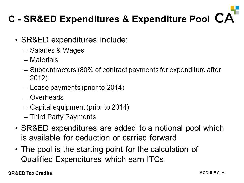 MODULE C - 88 SR&ED Tax Credits C - SR&ED Expenditures & Expenditure Pool SR&ED expenditures include: –Salaries & Wages –Materials –Subcontractors (80