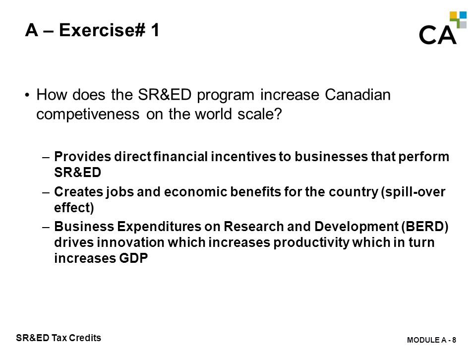 MODULE A - 8 SR&ED Tax Credits A – Exercise# 1 How does the SR&ED program increase Canadian competiveness on the world scale? –Provides direct financi