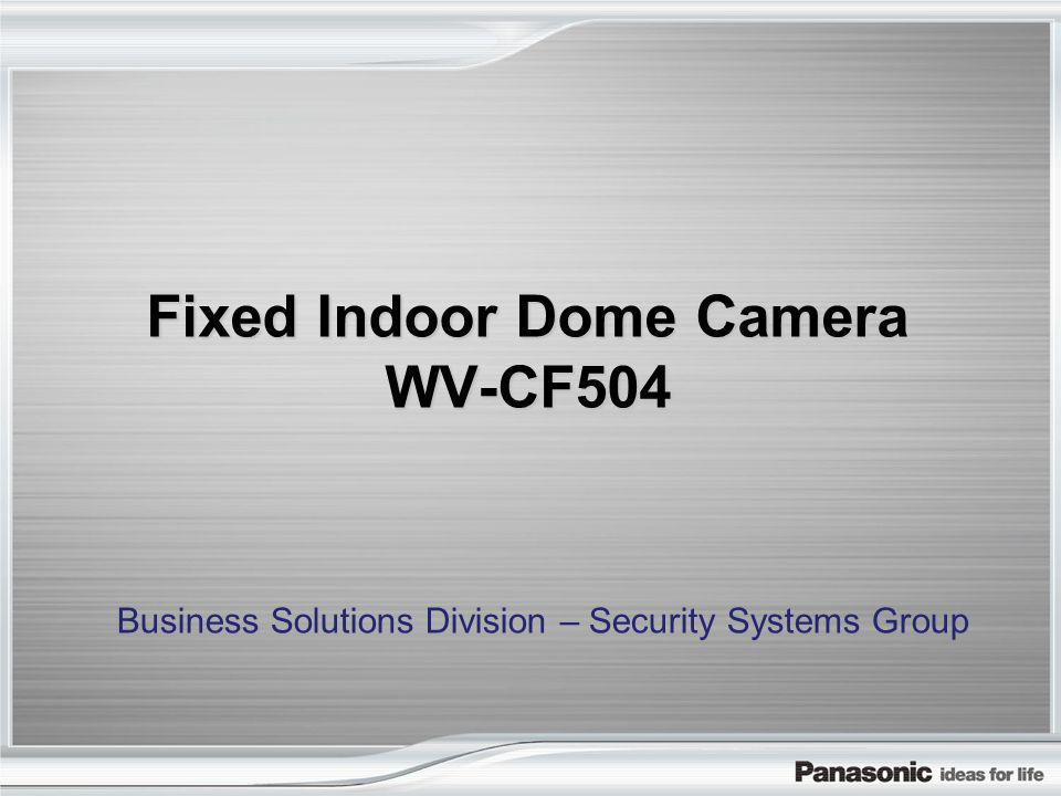 Fixed Indoor Dome Camera WV-CF504 Business Solutions Division – Security Systems Group