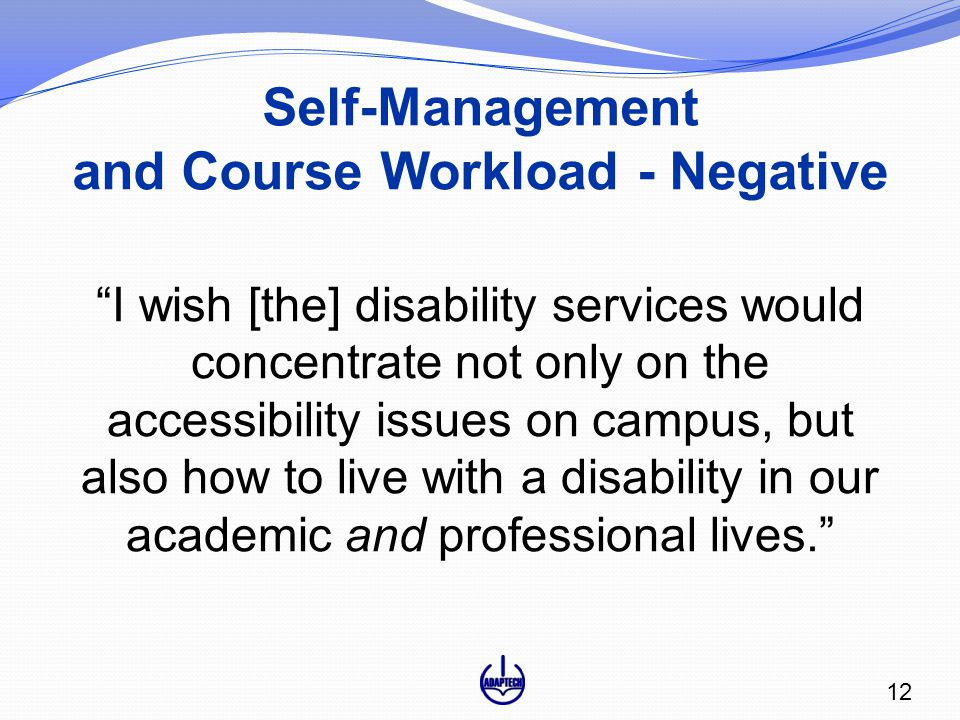 Self-Management and Course Workload - Negative I wish [the] disability services would concentrate not only on the accessibility issues on campus, but also how to live with a disability in our academic and professional lives. 12