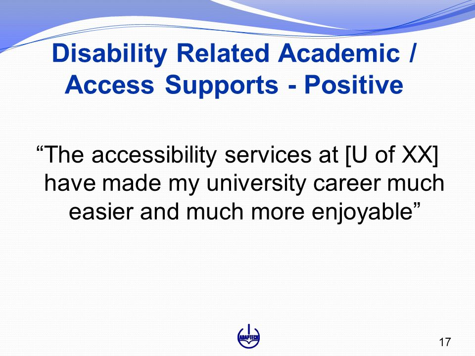 Disability Related Academic / Access Supports - Positive The accessibility services at [U of XX] have made my university career much easier and much more enjoyable 17