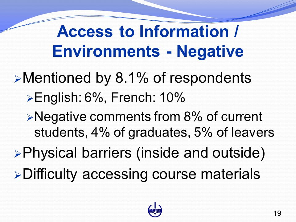 Access to Information / Environments - Negative  Mentioned by 8.1% of respondents  English: 6%, French: 10%  Negative comments from 8% of current students, 4% of graduates, 5% of leavers  Physical barriers (inside and outside)  Difficulty accessing course materials 19