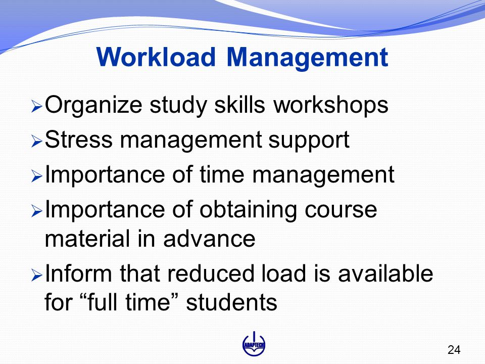 Workload Management  Organize study skills workshops  Stress management support  Importance of time management  Importance of obtaining course material in advance  Inform that reduced load is available for full time students 24