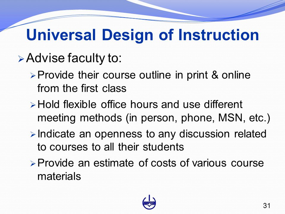 Universal Design of Instruction  Advise faculty to:  Provide their course outline in print & online from the first class  Hold flexible office hours and use different meeting methods (in person, phone, MSN, etc.)  Indicate an openness to any discussion related to courses to all their students  Provide an estimate of costs of various course materials 31