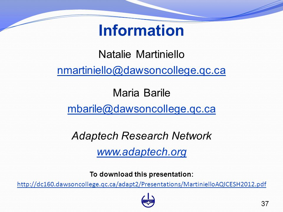 Information Natalie Martiniello nmartiniello@dawsoncollege.qc.ca Maria Barile mbarile@dawsoncollege.qc.ca Adaptech Research Network www.adaptech.org To download this presentation: http://dc160.dawsoncollege.qc.ca/adapt2/Presentations/MartinielloAQICESH2012.pdf 37