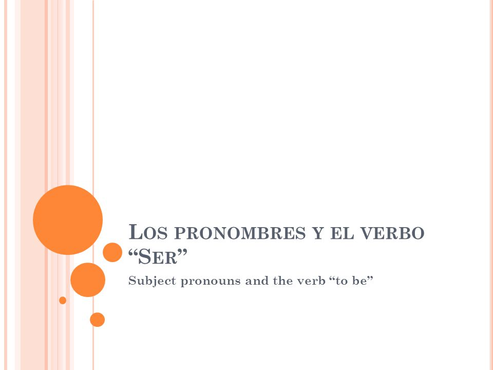 L OS PRONOMBRES Y EL VERBO S ER Subject pronouns and the verb to be