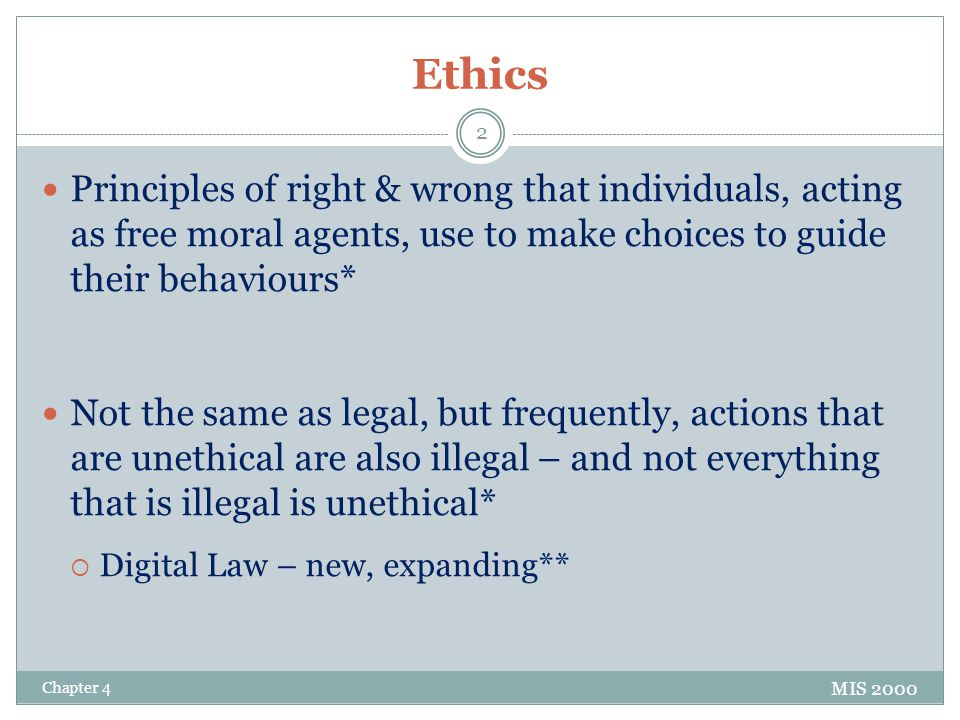 Ethics Principles of right & wrong that individuals, acting as free moral agents, use to make choices to guide their behaviours* Not the same as legal, but frequently, actions that are unethical are also illegal – and not everything that is illegal is unethical*  Digital Law – new, expanding** MIS 2000 Chapter 4 2