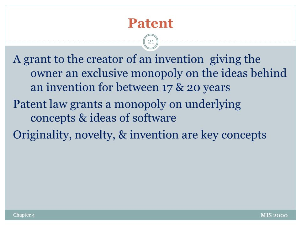 Patent A grant to the creator of an invention giving the owner an exclusive monopoly on the ideas behind an invention for between 17 & 20 years Patent law grants a monopoly on underlying concepts & ideas of software Originality, novelty, & invention are key concepts MIS 2000 Chapter 4 21