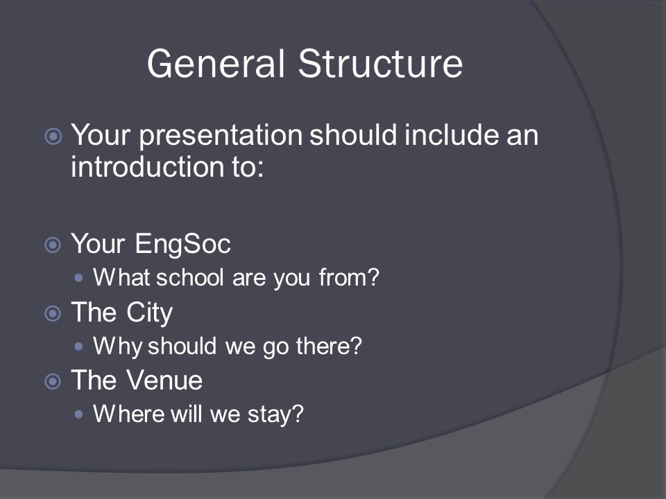 General Structure  Your presentation should include an introduction to:  Your EngSoc What school are you from.