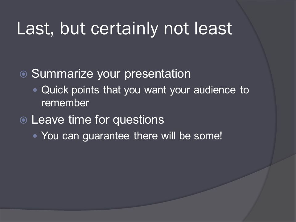 Last, but certainly not least  Summarize your presentation Quick points that you want your audience to remember  Leave time for questions You can guarantee there will be some!