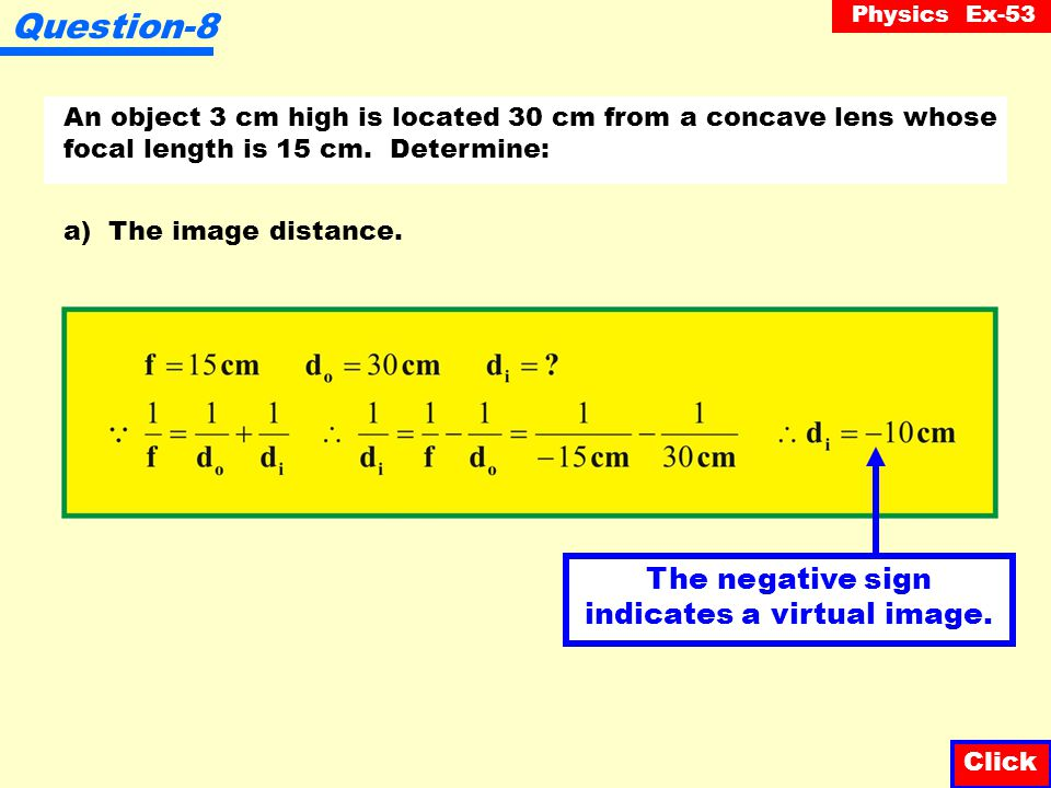 Physics Ex-53 Question-7 An object is 4 cm from a concave lens whose focal length is 12 cm. Where will the image be located? Click Reminder : concave
