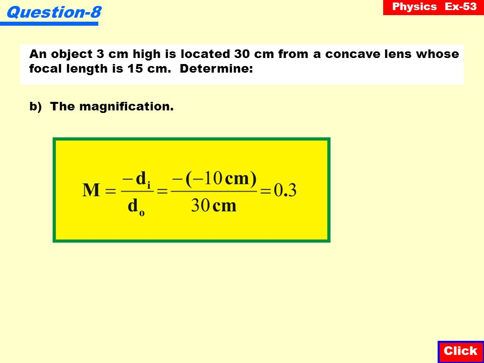 Physics Ex-53 An object 3 cm high is located 30 cm from a concave lens whose focal length is 15 cm. Determine: Question-8 Click a) The image distance.
