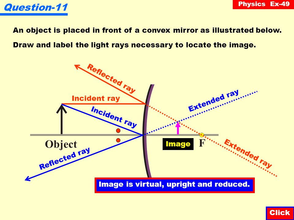 Physics Ex-49 Question-10 Fill in the four (4) missing quantities in the table below: Click MIRROR TYPE FOCAL LENGTH OBJECT DISTANCE IMAGE DISTANCE OBJECT HEIGHT IMAGE HEIGHT Concave4 cm-12 cm2 cm Convex10 cm-7 cm1 cm 3 cm8 cm -23.3 cm0.7 cm 1 2 34
