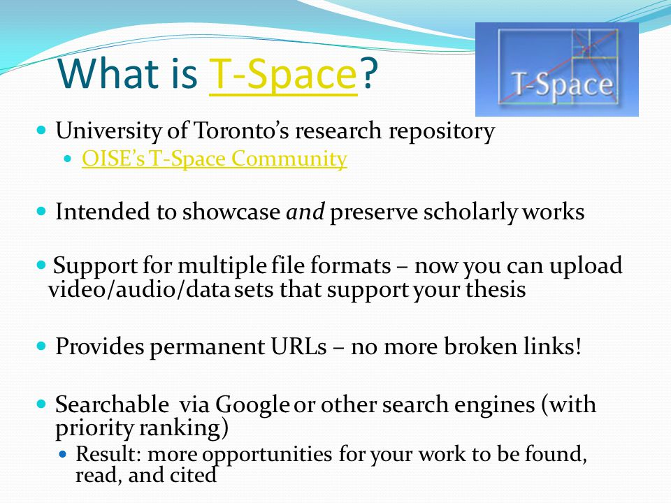 What is T-Space T-Space University of Toronto's research repository OISE's T-Space Community Intended to showcase and preserve scholarly works Support for multiple file formats – now you can upload video/audio/data sets that support your thesis Provides permanent URLs – no more broken links.