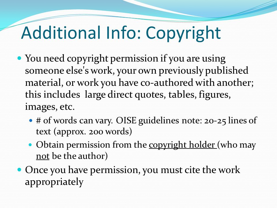 Additional Info: Copyright You need copyright permission if you are using someone else s work, your own previously published material, or work you have co-authored with another; this includes large direct quotes, tables, figures, images, etc.