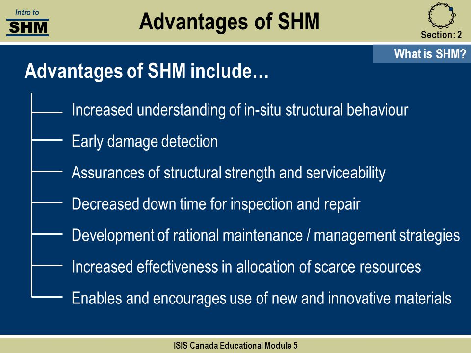 Section:2 Advantages of SHM Advantages of SHM include… Increased understanding of in-situ structural behaviour Early damage detection Assurances of st