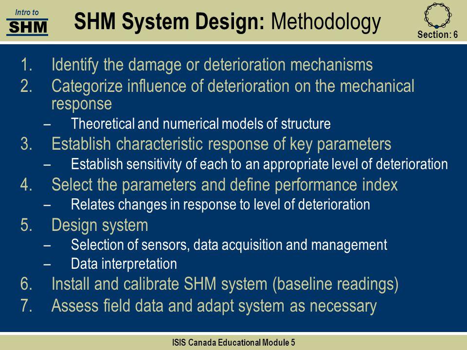 Section:6 SHM System Design: Methodology SHM Intro to ISIS Canada Educational Module 5 1.Identify the damage or deterioration mechanisms 2.Categorize