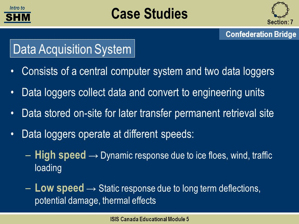 Case Studies Section:7 Confederation Bridge Data Acquisition System SHM Intro to ISIS Canada Educational Module 5 Consists of a central computer syste