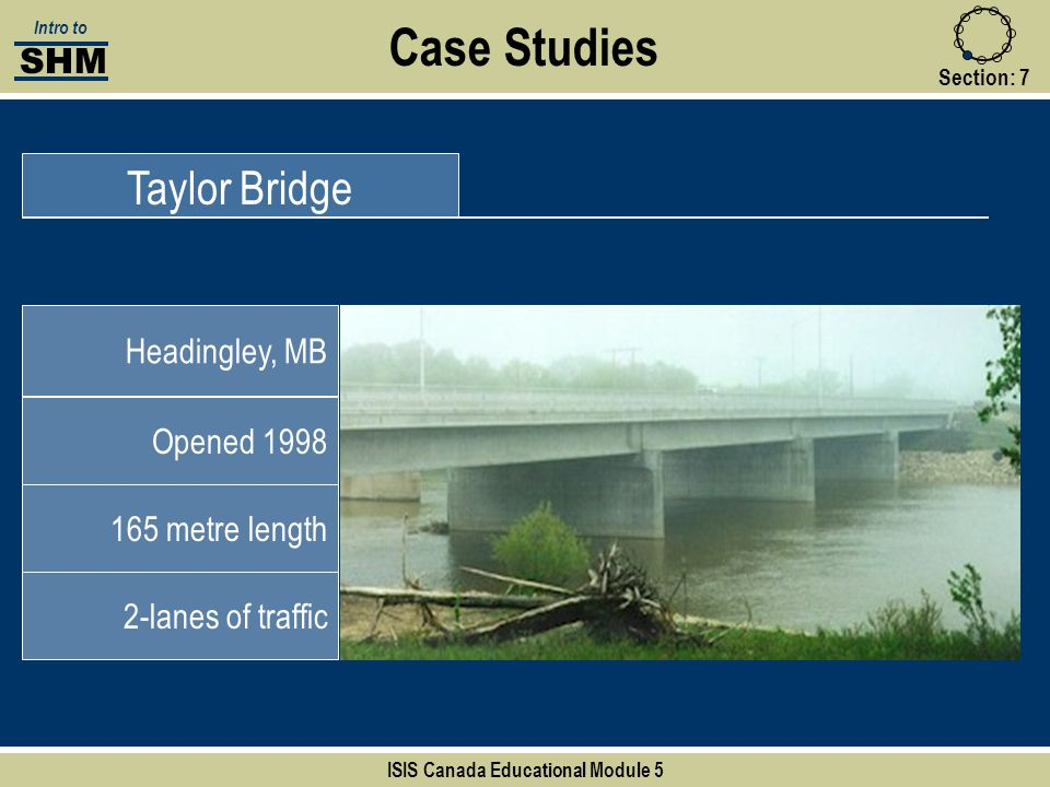 Case Studies Taylor Bridge Headingley, MB Opened 1998 165 metre length 2-lanes of traffic Section:7 SHM Intro to ISIS Canada Educational Module 5