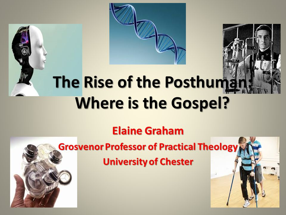 Elaine Graham Grosvenor Professor of Practical Theology University of Chester The Rise of the Posthuman: Where is the Gospel