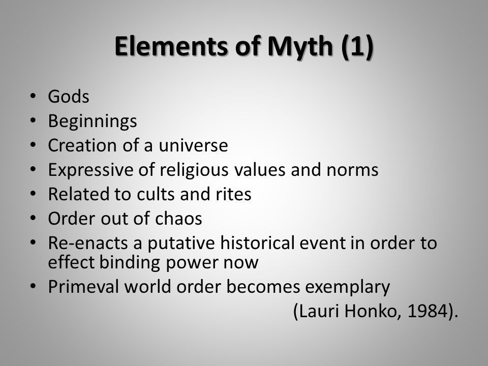 Elements of Myth (1) Gods Beginnings Creation of a universe Expressive of religious values and norms Related to cults and rites Order out of chaos Re-enacts a putative historical event in order to effect binding power now Primeval world order becomes exemplary (Lauri Honko, 1984).
