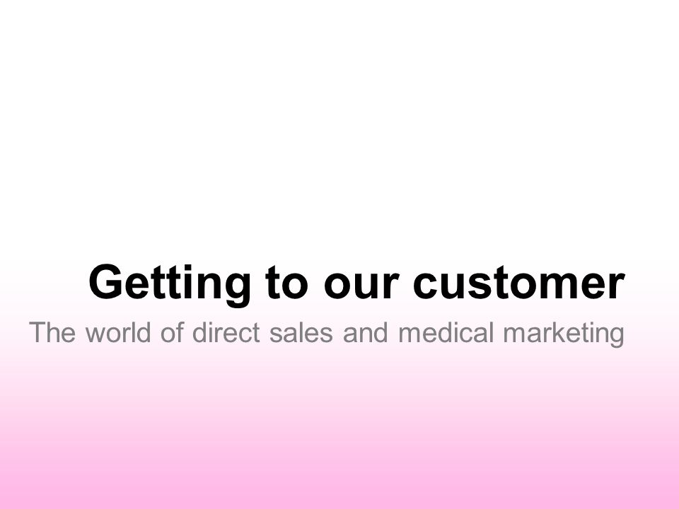Getting to our customer The world of direct sales and medical marketing