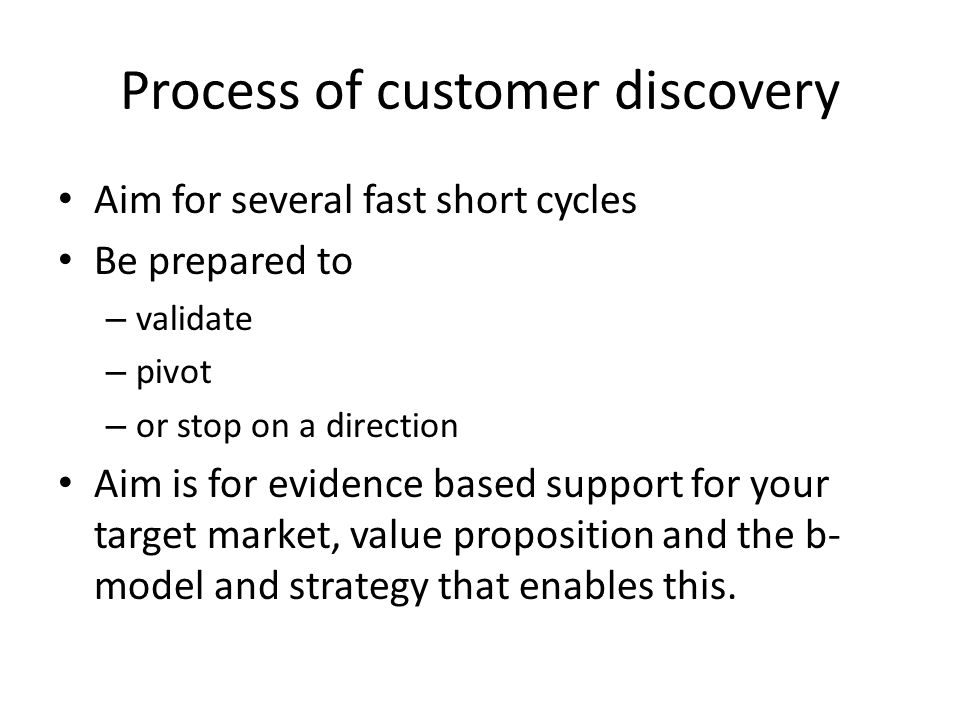 Process of customer discovery Aim for several fast short cycles Be prepared to – validate – pivot – or stop on a direction Aim is for evidence based support for your target market, value proposition and the b- model and strategy that enables this.