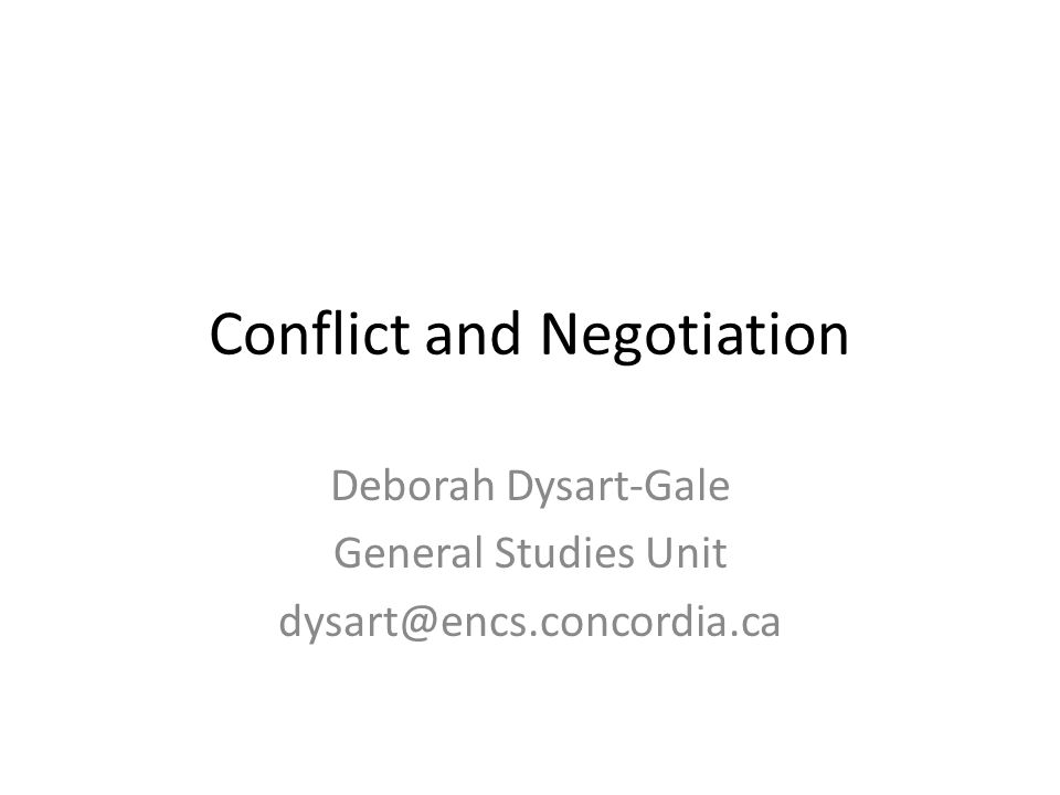 Deborah Dysart-Gale General Studies Unit dysart@encs.concordia.ca Conflict and Negotiation