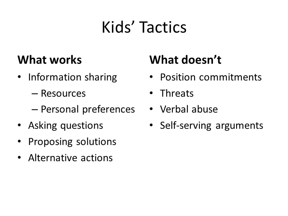 Kids' Tactics What works Information sharing – Resources – Personal preferences Asking questions Proposing solutions Alternative actions What doesn't Position commitments Threats Verbal abuse Self-serving arguments