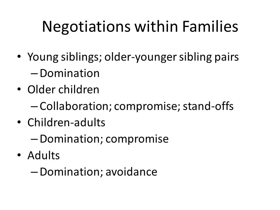 Negotiations within Families Young siblings; older-younger sibling pairs – Domination Older children – Collaboration; compromise; stand-offs Children-adults – Domination; compromise Adults – Domination; avoidance