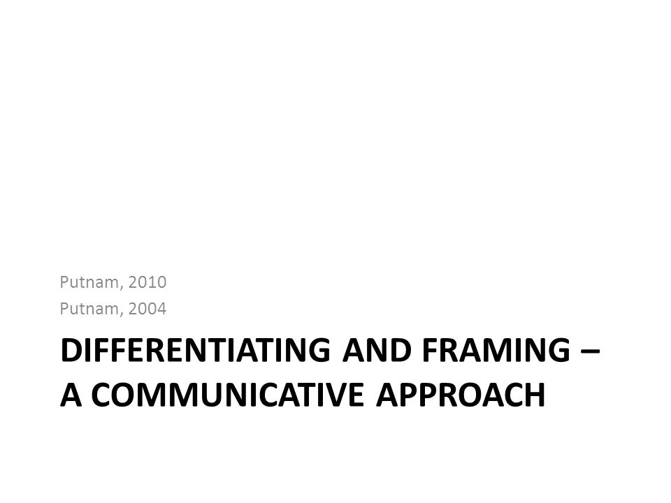 DIFFERENTIATING AND FRAMING – A COMMUNICATIVE APPROACH Putnam, 2010 Putnam, 2004