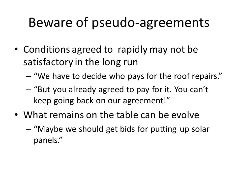 Beware of pseudo-agreements Conditions agreed to rapidly may not be satisfactory in the long run – We have to decide who pays for the roof repairs. – But you already agreed to pay for it.