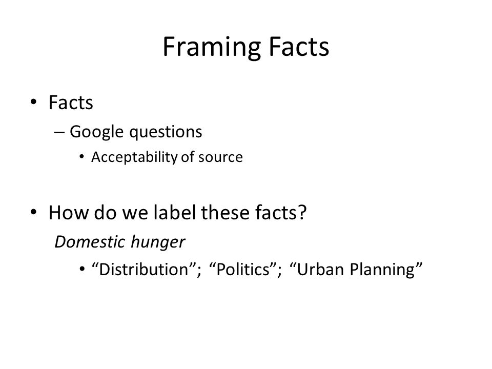 Framing Facts Facts – Google questions Acceptability of source How do we label these facts.