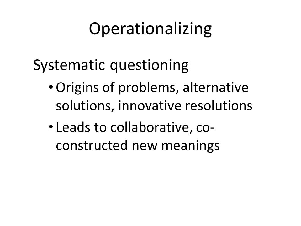 Operationalizing Systematic questioning Origins of problems, alternative solutions, innovative resolutions Leads to collaborative, co- constructed new meanings