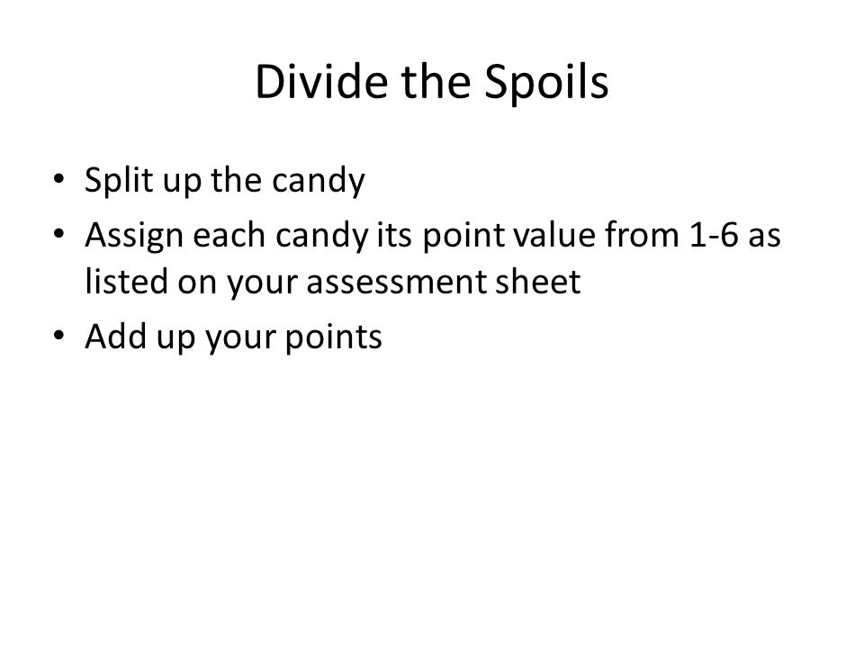 Divide the Spoils Split up the candy Assign each candy its point value from 1-6 as listed on your assessment sheet Add up your points