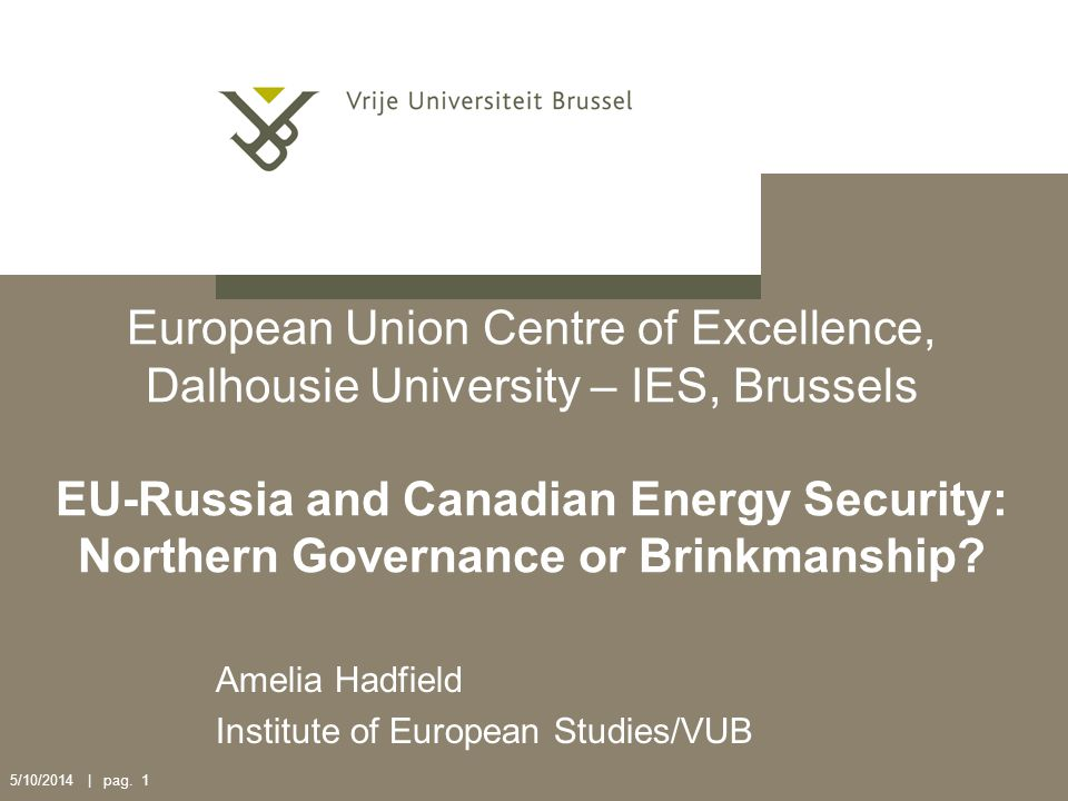 5/10/2014 | pag. 1 European Union Centre of Excellence, Dalhousie University – IES, Brussels EU-Russia and Canadian Energy Security: Northern Governan