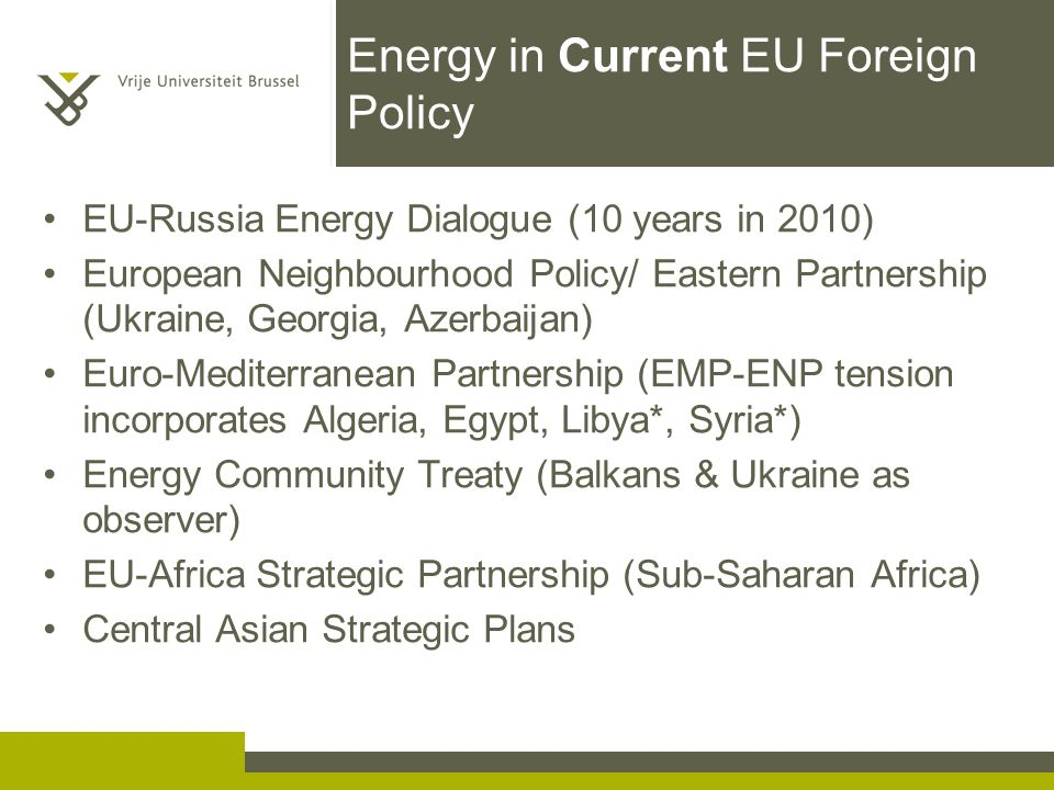 Energy in Current EU Foreign Policy EU-Russia Energy Dialogue (10 years in 2010) European Neighbourhood Policy/ Eastern Partnership (Ukraine, Georgia, Azerbaijan) Euro-Mediterranean Partnership (EMP-ENP tension incorporates Algeria, Egypt, Libya*, Syria*) Energy Community Treaty (Balkans & Ukraine as observer) EU-Africa Strategic Partnership (Sub-Saharan Africa) Central Asian Strategic Plans